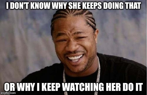 Yo Dawg Heard You Meme | I DON'T KNOW WHY SHE KEEPS DOING THAT OR WHY I KEEP WATCHING HER DO IT | image tagged in memes,yo dawg heard you | made w/ Imgflip meme maker