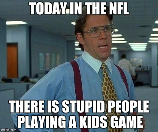 That Would Be Great Meme | TODAY IN THE NFL THERE IS STUPID PEOPLE PLAYING A KIDS GAME | image tagged in memes,that would be great | made w/ Imgflip meme maker