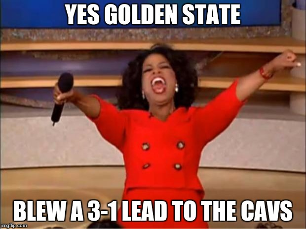 Oprah You Get A Meme | YES GOLDEN STATE BLEW A 3-1 LEAD TO THE CAVS | image tagged in memes,oprah you get a | made w/ Imgflip meme maker