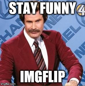 Ron Burgandy | STAY FUNNY IMGFLIP | image tagged in ron burgandy | made w/ Imgflip meme maker