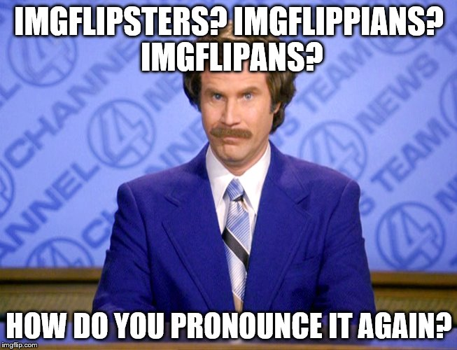 They are real | IMGFLIPSTERS? IMGFLIPPIANS? IMGFLIPANS? HOW DO YOU PRONOUNCE IT AGAIN? | image tagged in anchorman ron burgundy,imgflip | made w/ Imgflip meme maker