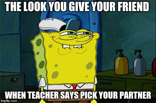 Dont You Squidward Meme | THE LOOK YOU GIVE YOUR FRIEND WHEN TEACHER SAYS PICK YOUR PARTNER | image tagged in memes,dont you squidward | made w/ Imgflip meme maker