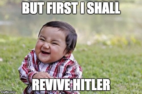 Evil Toddler Meme | BUT FIRST I SHALL REVIVE HITLER | image tagged in memes,evil toddler | made w/ Imgflip meme maker