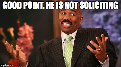 Steve Harvey Meme | GOOD POINT. HE IS NOT SOLICITING | image tagged in memes,steve harvey | made w/ Imgflip meme maker