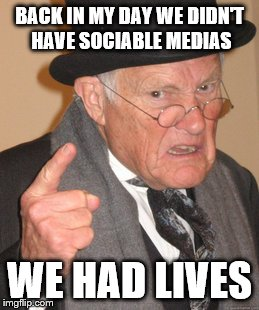 Back In My Day Meme | BACK IN MY DAY WE DIDN'T HAVE SOCIABLE MEDIAS WE HAD LIVES | image tagged in memes,back in my day | made w/ Imgflip meme maker