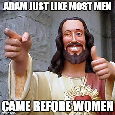 Buddy Christ Meme | ADAM JUST LIKE MOST MEN CAME BEFORE WOMEN | image tagged in memes,buddy christ | made w/ Imgflip meme maker
