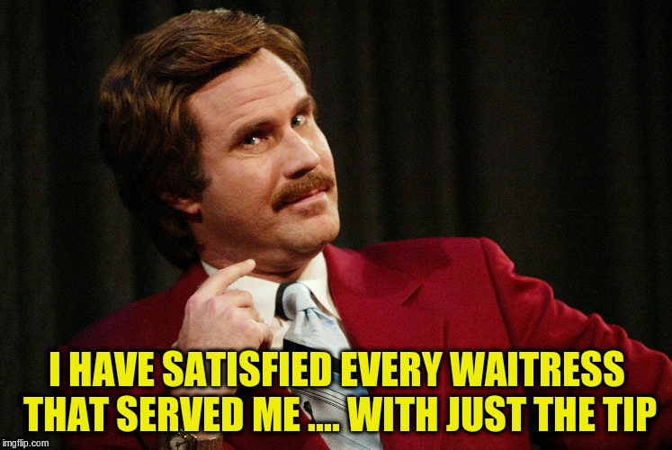 I HAVE SATISFIED EVERY WAITRESS THAT SERVED ME .... WITH JUST THE TIP | made w/ Imgflip meme maker