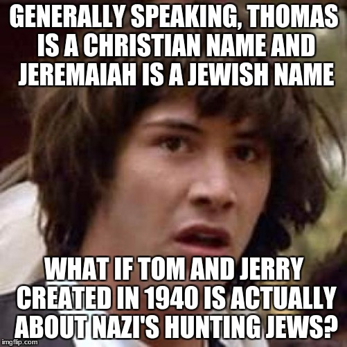 What if...? | GENERALLY SPEAKING, THOMAS IS A CHRISTIAN NAME AND JEREMAIAH IS A JEWISH NAME WHAT IF TOM AND JERRY CREATED IN 1940 IS ACTUALLY ABOUT NAZI'S | image tagged in memes,conspiracy keanu,mind blown,tom and jerry,questioning your existence | made w/ Imgflip meme maker