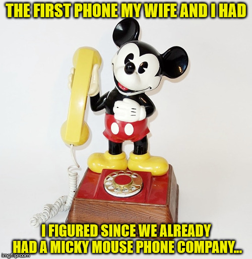 true story | THE FIRST PHONE MY WIFE AND I HAD I FIGURED SINCE WE ALREADY HAD A MICKY MOUSE PHONE COMPANY... | image tagged in phone,mickey mouse | made w/ Imgflip meme maker