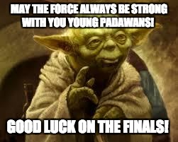 yoda | MAY THE FORCE ALWAYS BE STRONG WITH YOU YOUNG PADAWANS! GOOD LUCK ON THE FINALS! | image tagged in yoda | made w/ Imgflip meme maker