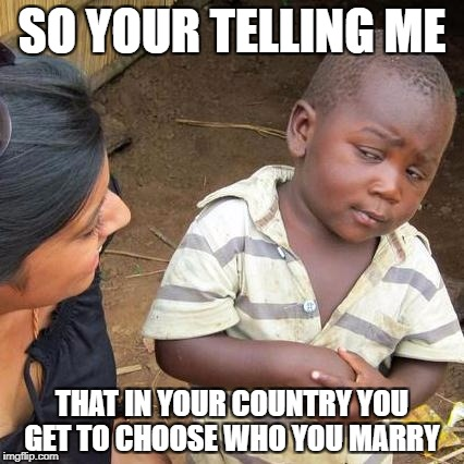 Third World Skeptical Kid Meme | SO YOUR TELLING ME THAT IN YOUR COUNTRY YOU GET TO CHOOSE WHO YOU MARRY | image tagged in memes,third world skeptical kid | made w/ Imgflip meme maker