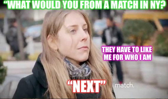 "Match.Bombed | ""WHAT WOULD YOU FROM A MATCH IN NY? THEY HAVE TO LIKE ME FOR WHO I AM ""NEXT"" 