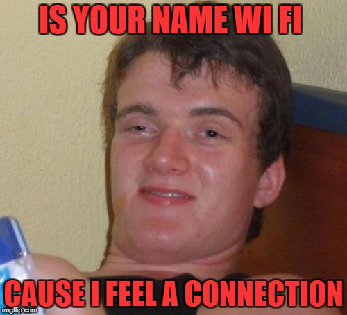 10 Guy Meme | IS YOUR NAME WI FI CAUSE I FEEL A CONNECTION | image tagged in memes,10 guy | made w/ Imgflip meme maker