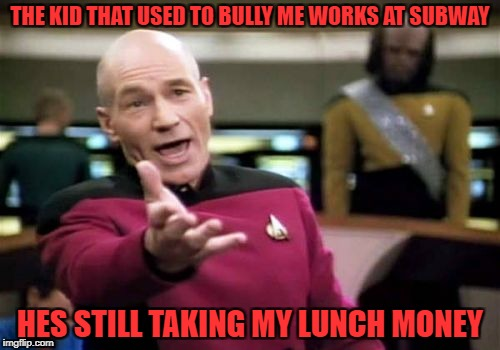 Picard Wtf Meme | THE KID THAT USED TO BULLY ME WORKS AT SUBWAY HES STILL TAKING MY LUNCH MONEY | image tagged in memes,picard wtf | made w/ Imgflip meme maker