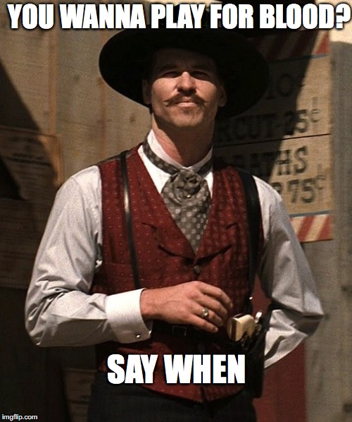 YOU WANNA PLAY FOR BLOOD? SAY WHEN | image tagged in doc holliday | made w/ Imgflip meme maker