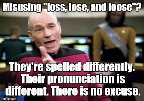 "Picard Wtf Meme | Misusing ""loss, lose, and loose""? They're spelled differently. Their pronunciation is different. There is no excuse. 