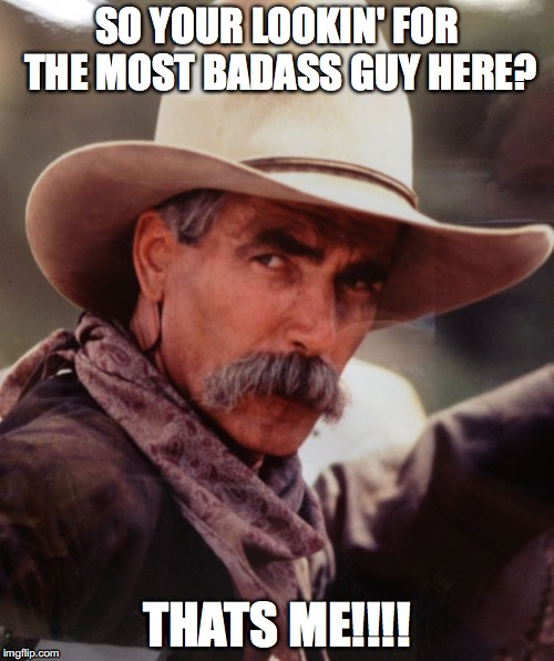 sam elliott 2 | SO YOUR LOOKIN' FOR THE MOST BADASS GUY HERE? THATS ME!!!! | image tagged in sam elliott 2 | made w/ Imgflip meme maker