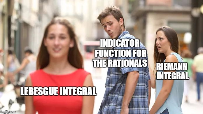 Distracted Boyfriend Meme | INDICATOR FUNCTION FOR THE RATIONALS RIEMANN INTEGRAL LEBESGUE INTEGRAL | image tagged in distracted boyfriend | made w/ Imgflip meme maker