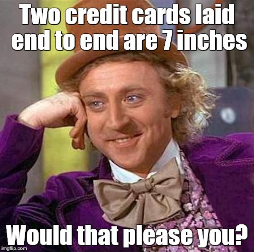 Creepy Condescending Wonka Meme | Two credit cards laid end to end are 7 inches Would that please you? | image tagged in memes,creepy condescending wonka | made w/ Imgflip meme maker