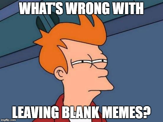 Same Here | WHAT'S WRONG WITH LEAVING BLANK MEMES? | image tagged in memes,futurama fry | made w/ Imgflip meme maker