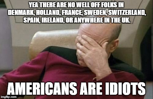Captain Picard Facepalm Meme | YEA THERE ARE NO WELL OFF FOLKS IN DENMARK, HOLLAND, FRANCE, SWEDEN, SWITZERLAND, SPAIN, IRELAND, OR ANYWHERE IN THE UK. AMERICANS ARE IDIOT | image tagged in memes,captain picard facepalm | made w/ Imgflip meme maker