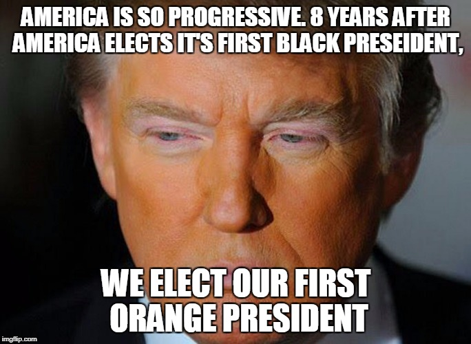 AMERICA IS SO PROGRESSIVE. 8 YEARS AFTER AMERICA ELECTS IT'S FIRST BLACK PRESEIDENT, WE ELECT OUR FIRST ORANGE PRESIDENT | image tagged in orange donald trump | made w/ Imgflip meme maker