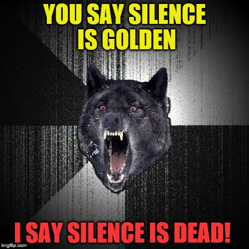 Insanity Wolf Meme | YOU SAY SILENCE IS GOLDEN I SAY SILENCE IS DEAD! | image tagged in memes,insanity wolf | made w/ Imgflip meme maker