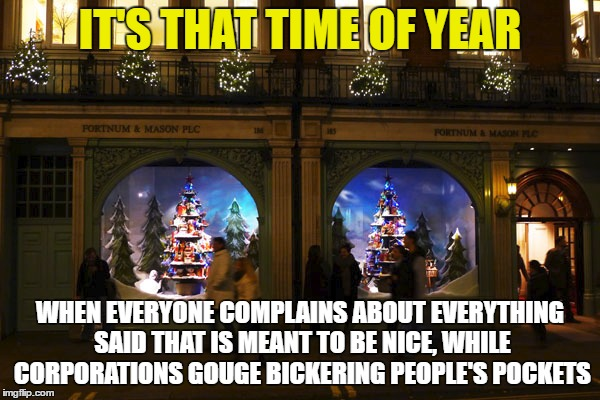 Happy WTF time | IT'S THAT TIME OF YEAR WHEN EVERYONE COMPLAINS ABOUT EVERYTHING SAID THAT IS MEANT TO BE NICE, WHILE CORPORATIONS GOUGE BICKERING PEOPLE'S P | image tagged in fights christmas stupid humbug | made w/ Imgflip meme maker