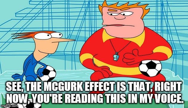 The McGurk Effect | SEE, THE MCGURK EFFECT IS THAT, RIGHT NOW, YOU'RE READING THIS IN MY VOICE. | image tagged in coach mcguirk,home movies,science | made w/ Imgflip meme maker