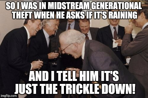 The Weathermen | SO I WAS IN MIDSTREAM GENERATIONAL THEFT WHEN HE ASKS IF IT'S RAINING AND I TELL HIM IT'S JUST THE TRICKLE DOWN! | image tagged in memes,laughing men in suits | made w/ Imgflip meme maker