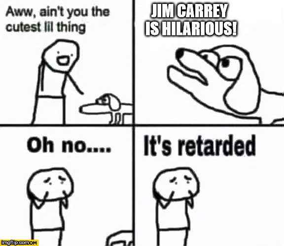 Jim Carrey should have been on The Office! | JIM CARREY IS HILARIOUS! | image tagged in oh no it's retarded,derp,full retard | made w/ Imgflip meme maker