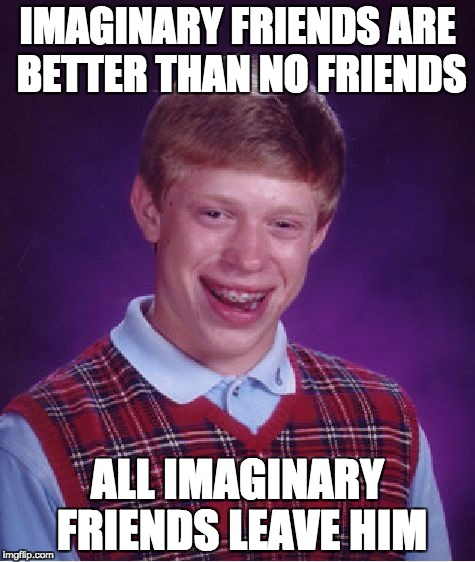 Bad Luck Brian Meme | IMAGINARY FRIENDS ARE BETTER THAN NO FRIENDS ALL IMAGINARY FRIENDS LEAVE HIM | image tagged in memes,bad luck brian | made w/ Imgflip meme maker