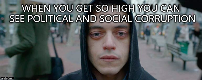 WHEN YOU GET SO HIGH YOU CAN SEE POLITICAL AND SOCIAL CORRUPTION | image tagged in mr robot high | made w/ Imgflip meme maker