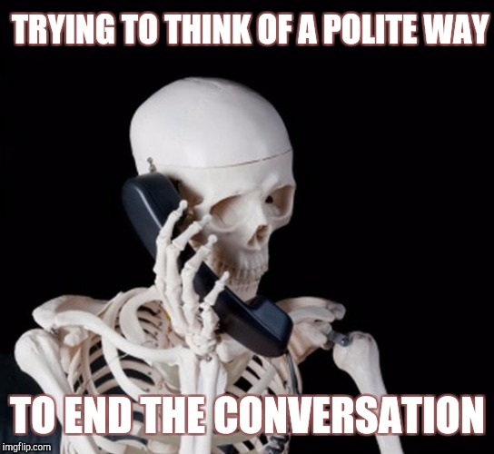 I'll just wait here |  TRYING TO THINK OF A POLITE WAY; TO END THE CONVERSATION | image tagged in skeleton on phone | made w/ Imgflip meme maker