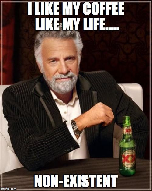 The Most Interesting Man In The World Meme | I LIKE MY COFFEE LIKE MY LIFE..... NON-EXISTENT | image tagged in memes,the most interesting man in the world | made w/ Imgflip meme maker