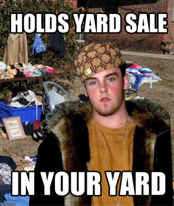 Scumbag Steve | HOLDS YARD SALE IN YOUR YARD | image tagged in memes,scumbag steve,yard sale,pawn stars | made w/ Imgflip meme maker