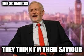 Corbyn - the saviour  | THE SCHMUCKS THEY THINK I'M THEIR SAVIOUR | image tagged in corbyn - the saviour,funny,memes,communist socialist,party of hate,momentum | made w/ Imgflip meme maker