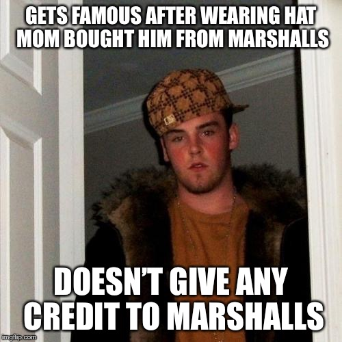 Scumbag Steve Meme | GETS FAMOUS AFTER WEARING HAT MOM BOUGHT HIM FROM MARSHALLS DOESN'T GIVE ANY CREDIT TO MARSHALLS | image tagged in memes,scumbag steve,a bit of a stretch,the original story of scumbag steve | made w/ Imgflip meme maker