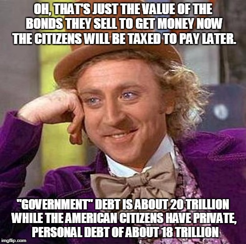 "Creepy Condescending Wonka Meme | OH, THAT'S JUST THE VALUE OF THE BONDS THEY SELL TO GET MONEY NOW THE CITIZENS WILL BE TAXED TO PAY LATER. ""GOVERNMENT"" DEBT IS ABOUT 20 TRI 