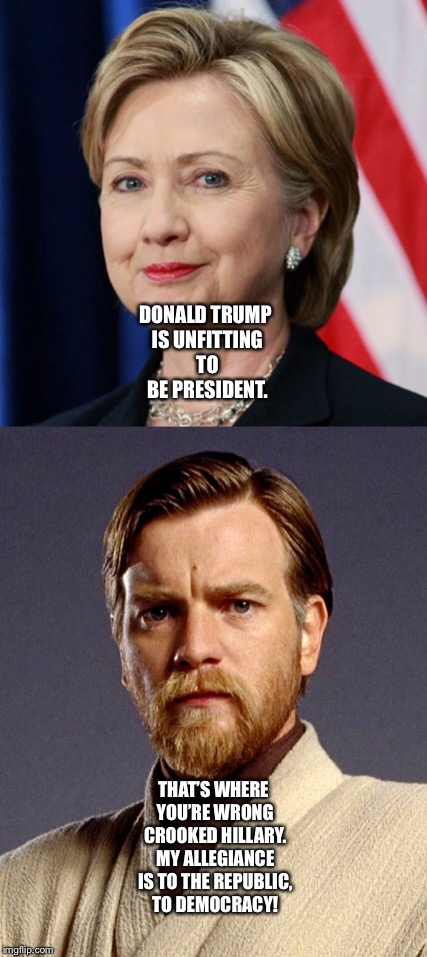 Obi-Wan Kenobi calls out Hillary Clinton  | DONALD TRUMP IS UNFITTING TO BE PRESIDENT. THAT'S WHERE YOU'RE WRONG CROOKED HILLARY. MY ALLEGIANCE IS TO THE REPUBLIC, TO DEMOCRACY! | image tagged in political meme | made w/ Imgflip meme maker