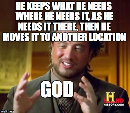 accommodations explained... | HE KEEPS WHAT HE NEEDS WHERE HE NEEDS IT, AS HE NEEDS IT THERE, THEN HE MOVES IT TO ANOTHER LOCATION GOD | image tagged in memes,ancient aliens,yahuah,yahusha,he does what he wants,subjectmatters | made w/ Imgflip meme maker