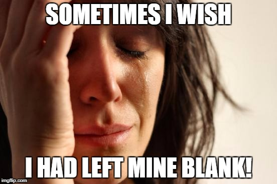 First World Problems Meme | SOMETIMES I WISH I HAD LEFT MINE BLANK! | image tagged in memes,first world problems | made w/ Imgflip meme maker