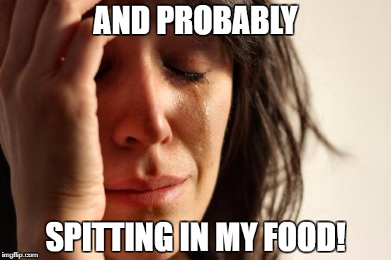 First World Problems Meme | AND PROBABLY SPITTING IN MY FOOD! | image tagged in memes,first world problems | made w/ Imgflip meme maker