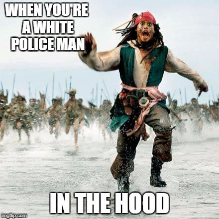 Captain Jack Sparrow | WHEN YOU'RE A WHITE POLICE MAN IN THE HOOD | image tagged in captain jack sparrow | made w/ Imgflip meme maker