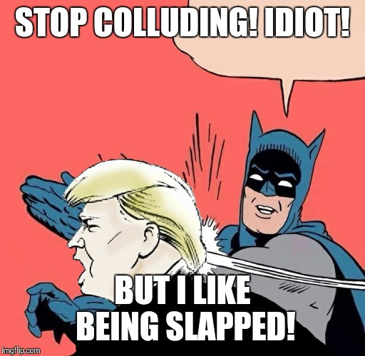 Batman slaps Trump | STOP COLLUDING! IDIOT! BUT I LIKE BEING SLAPPED! | image tagged in batman slaps trump | made w/ Imgflip meme maker