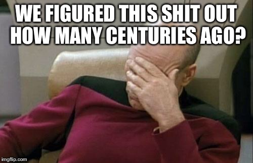 Captain Picard Facepalm Meme | WE FIGURED THIS SHIT OUT HOW MANY CENTURIES AGO? | image tagged in memes,captain picard facepalm | made w/ Imgflip meme maker