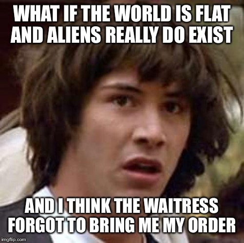 Conspiracy Keanu Meme | WHAT IF THE WORLD IS FLAT AND ALIENS REALLY DO EXIST AND I THINK THE WAITRESS FORGOT TO BRING ME MY ORDER | image tagged in memes,conspiracy keanu | made w/ Imgflip meme maker
