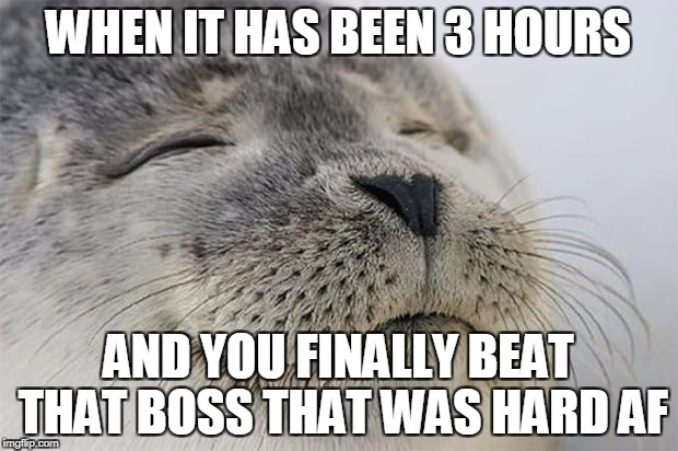 Satisfied Seal Meme | WHEN IT HAS BEEN 3 HOURS AND YOU FINALLY BEAT THAT BOSS THAT WAS HARD AF | image tagged in memes,satisfied seal | made w/ Imgflip meme maker