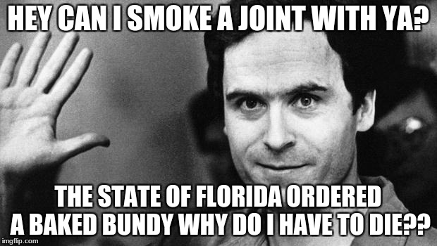 ted bundy greeting | HEY CAN I SMOKE A JOINT WITH YA? THE STATE OF FLORIDA ORDERED A BAKED BUNDY WHY DO I HAVE TO DIE?? | image tagged in ted bundy greeting | made w/ Imgflip meme maker
