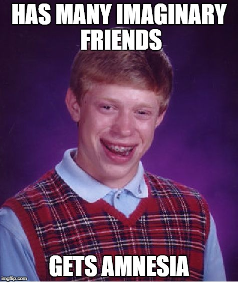 Bad Luck Brian Meme | HAS MANY IMAGINARY FRIENDS GETS AMNESIA | image tagged in memes,bad luck brian | made w/ Imgflip meme maker